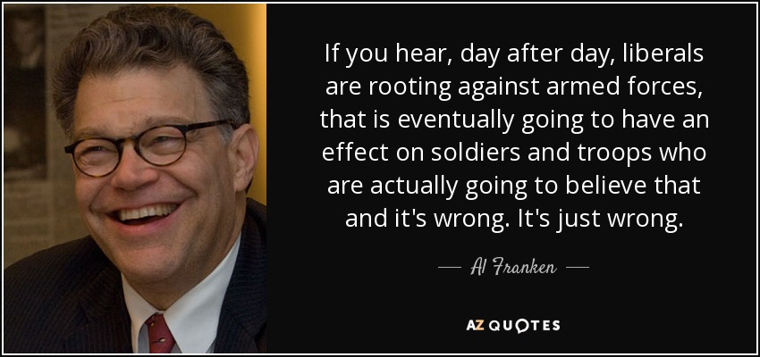If you hear, day after day, liberals are rooting against armed forces, that is eventually going to have an effect on soldiers and troops who are actually going to believe that and it's wrong. It's just wrong. - Al Franken
