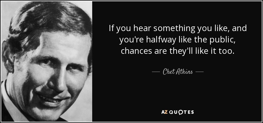 If you hear something you like, and you're halfway like the public, chances are they'll like it too. - Chet Atkins