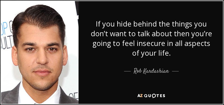 If you hide behind the things you don't want to talk about then you're going to feel insecure in all aspects of your life. - Rob Kardashian