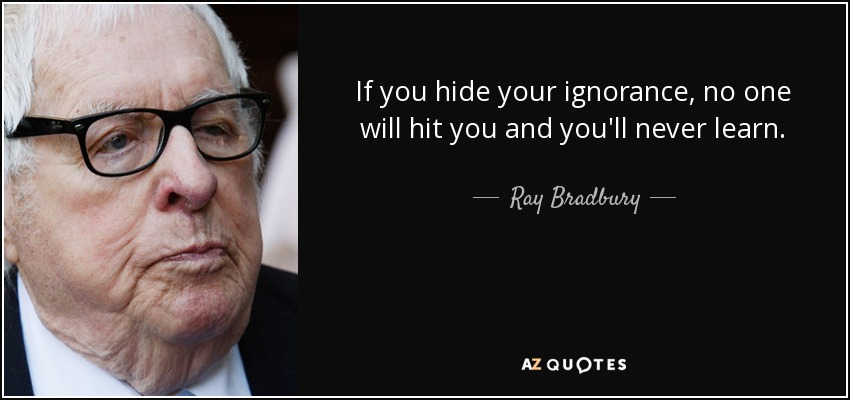 If you hide your ignorance, no one will hit you and you'll never learn. - Ray Bradbury