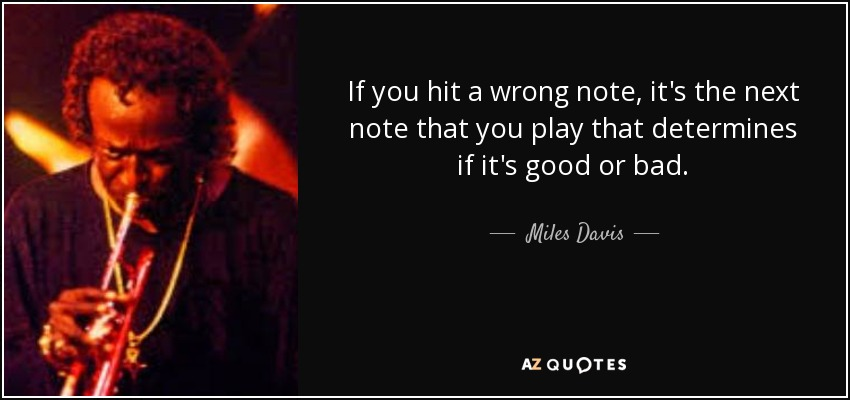 If you hit a wrong note, it's the next note that you play that determines if it's good or bad. - Miles Davis