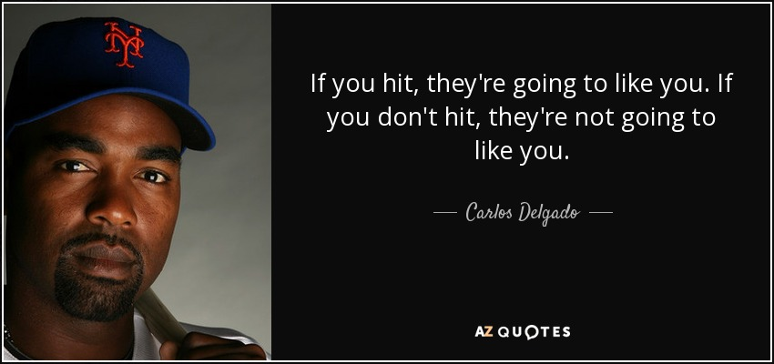 If you hit, they're going to like you. If you don't hit, they're not going to like you. - Carlos Delgado