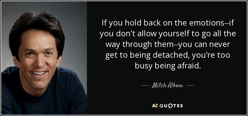 If you hold back on the emotions--if you don't allow yourself to go all the way through them--you can never get to being detached, you're too busy being afraid. - Mitch Albom
