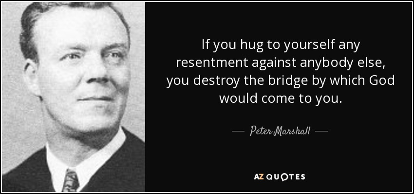 If you hug to yourself any resentment against anybody else, you destroy the bridge by which God would come to you. - Peter Marshall