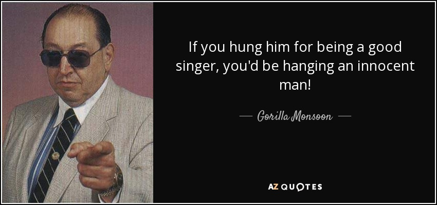 If you hung him for being a good singer, you'd be hanging an innocent man! - Gorilla Monsoon