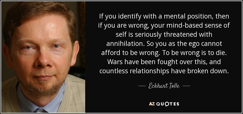 If you identify with a mental position, then if you are wrong, your mind-based sense of self is seriously threatened with annihilation. So you as the ego cannot afford to be wrong. To be wrong is to die. Wars have been fought over this, and countless relationships have broken down. - Eckhart Tolle