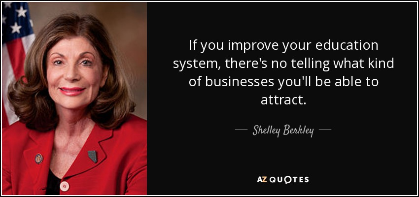 If you improve your education system, there's no telling what kind of businesses you'll be able to attract. - Shelley Berkley