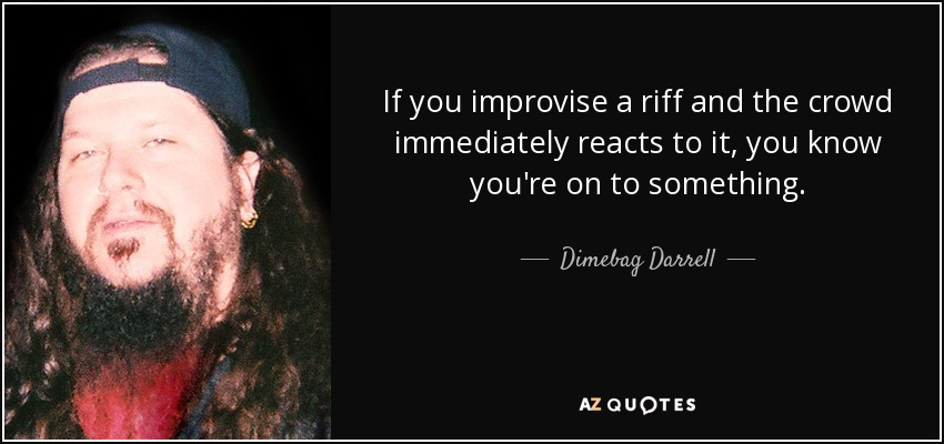 If you improvise a riff and the crowd immediately reacts to it, you know you're on to something. - Dimebag Darrell