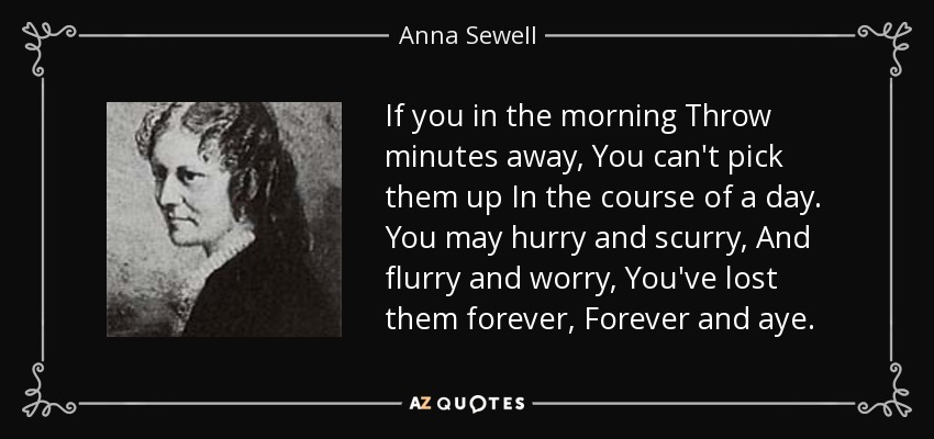 If you in the morning Throw minutes away, You can't pick them up In the course of a day. You may hurry and scurry, And flurry and worry, You've lost them forever, Forever and aye. - Anna Sewell