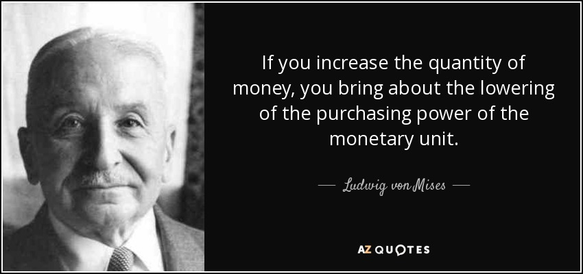 If you increase the quantity of money, you bring about the lowering of the purchasing power of the monetary unit. - Ludwig von Mises