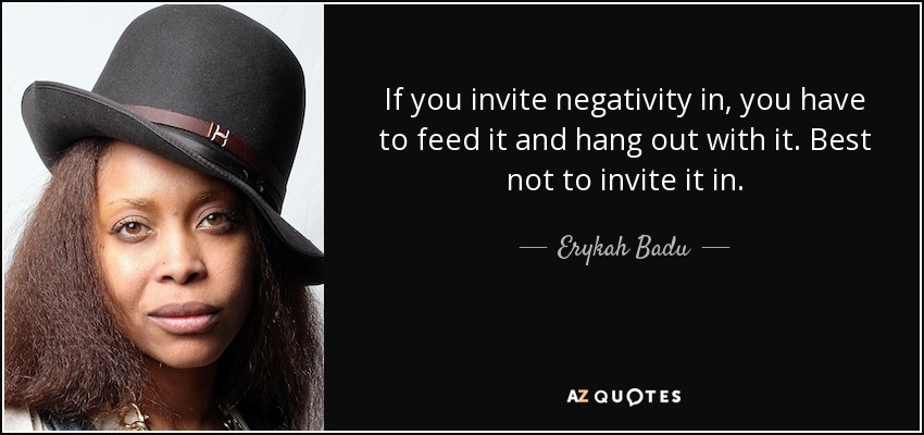 If you invite negativity in, you have to feed it and hang out with it. Best not to invite it in. - Erykah Badu