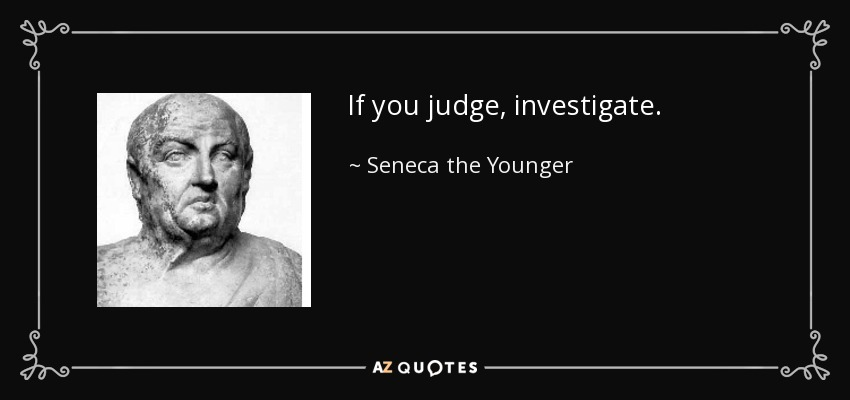 If you judge, investigate. - Seneca the Younger