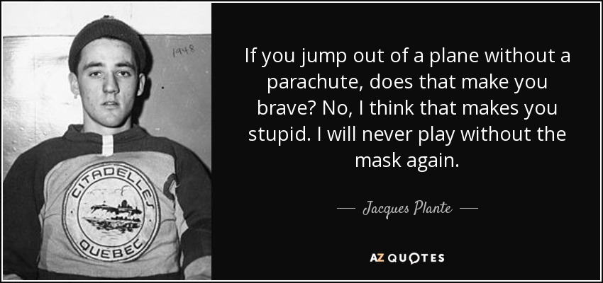 If you jump out of a plane without a parachute, does that make you brave? No, I think that makes you stupid. I will never play without the mask again. - Jacques Plante