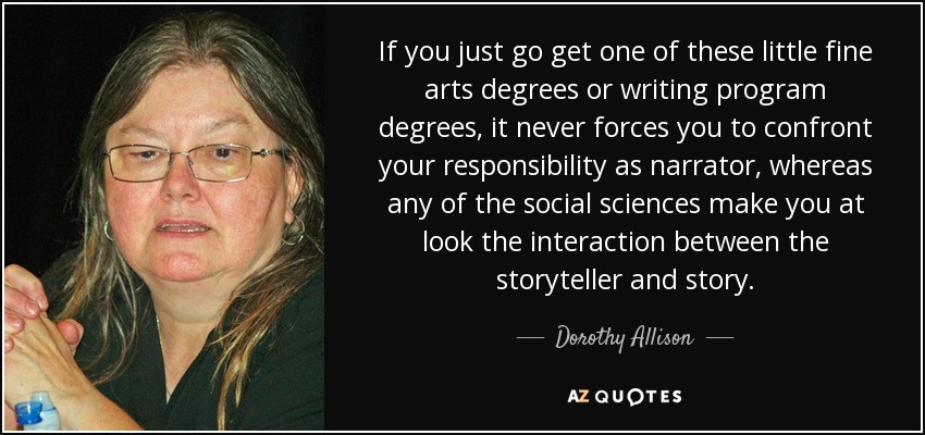 If you just go get one of these little fine arts degrees or writing program degrees, it never forces you to confront your responsibility as narrator, whereas any of the social sciences make you at look the interaction between the storyteller and story. - Dorothy Allison