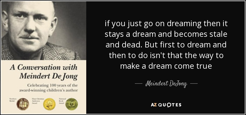 if you just go on dreaming then it stays a dream and becomes stale and dead. But first to dream and then to do isn't that the way to make a dream come true - Meindert DeJong