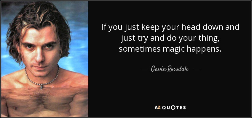 If you just keep your head down and just try and do your thing, sometimes magic happens. - Gavin Rossdale