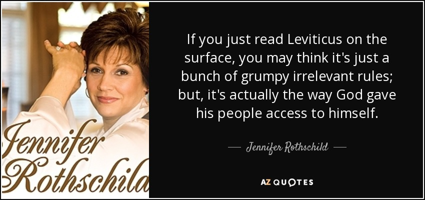 If you just read Leviticus on the surface, you may think it's just a bunch of grumpy irrelevant rules; but, it's actually the way God gave his people access to himself. - Jennifer Rothschild