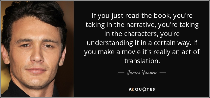 If you just read the book, you're taking in the narrative, you're taking in the characters, you're understanding it in a certain way. If you make a movie it's really an act of translation. - James Franco