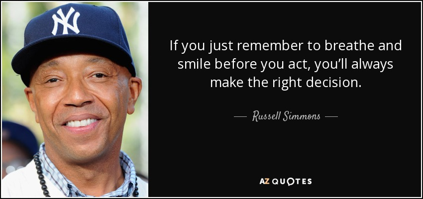 If you just remember to breathe and smile before you act, you'll always make the right decision. - Russell Simmons
