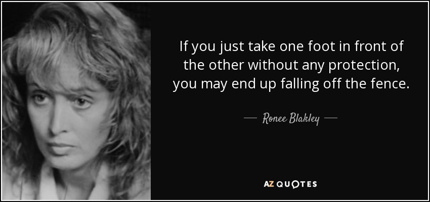 If you just take one foot in front of the other without any protection, you may end up falling off the fence. - Ronee Blakley