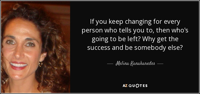 If you keep changing for every person who tells you to, then who's going to be left? Why get the success and be somebody else? - Melina Kanakaredes