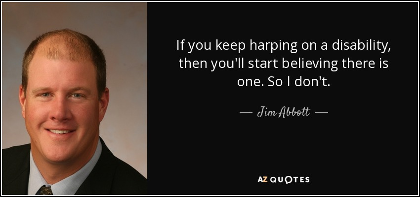 If you keep harping on a disability, then you'll start believing there is one. So I don't. - Jim Abbott