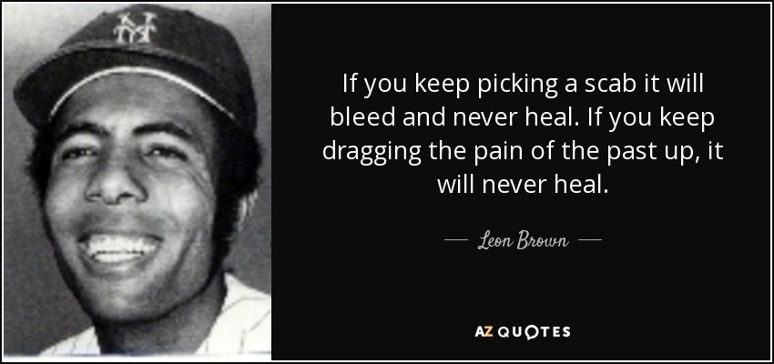 If you keep picking a scab it will bleed and never heal. If you keep dragging the pain of the past up, it will never heal. - Leon Brown