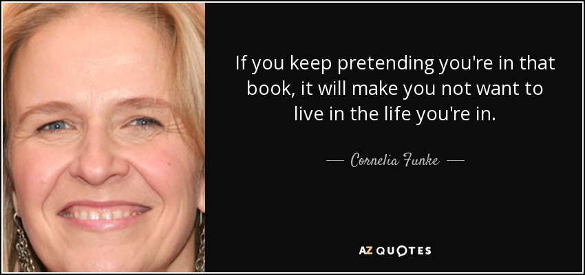 If you keep pretending you're in that book, it will make you not want to live in the life you're in. - Cornelia Funke
