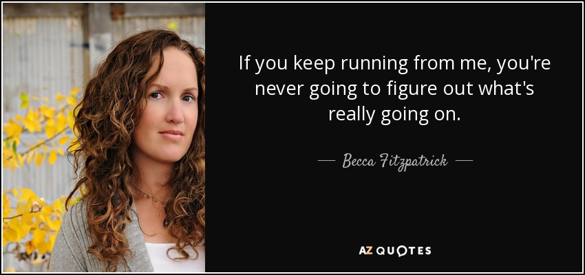 If you keep running from me, you're never going to figure out what's really going on. - Becca Fitzpatrick