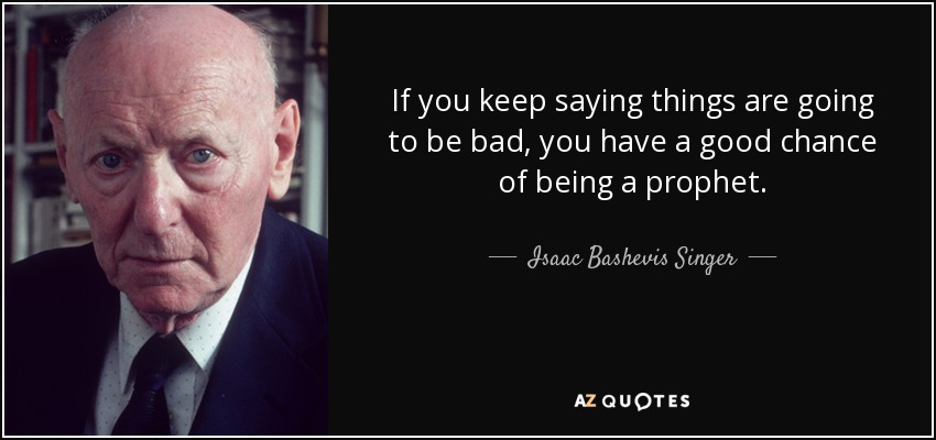 If you keep saying things are going to be bad, you have a good chance of being a prophet. - Isaac Bashevis Singer