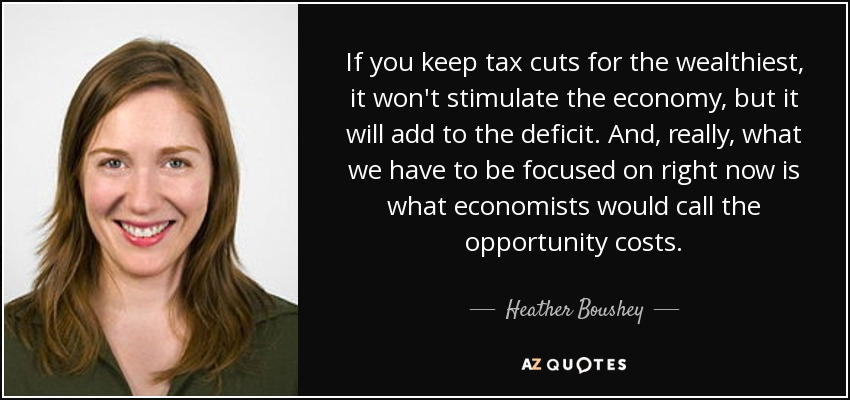 If you keep tax cuts for the wealthiest, it won't stimulate the economy, but it will add to the deficit. And, really, what we have to be focused on right now is what economists would call the opportunity costs. - Heather Boushey