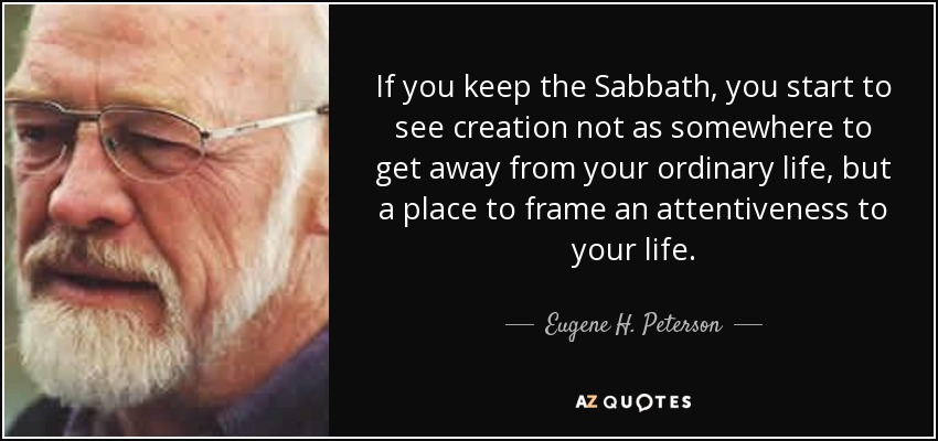 If you keep the Sabbath, you start to see creation not as somewhere to get away from your ordinary life, but a place to frame an attentiveness to your life. - Eugene H. Peterson