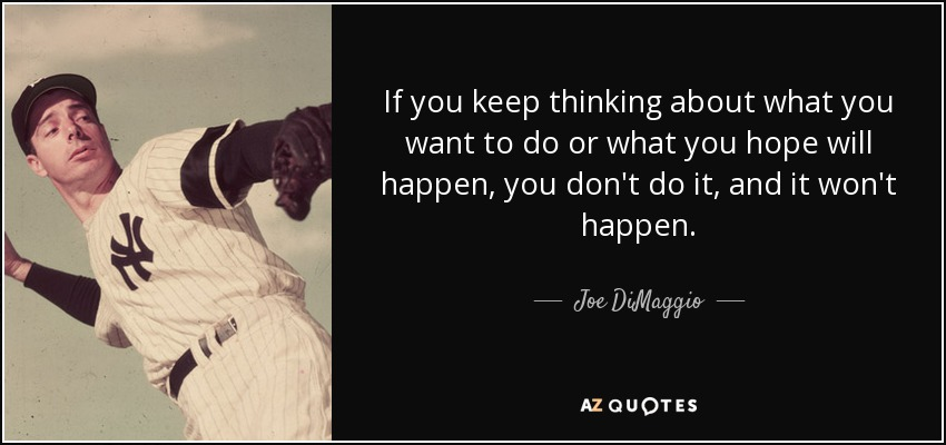 If you keep thinking about what you want to do or what you hope will happen, you don't do it, and it won't happen. - Joe DiMaggio