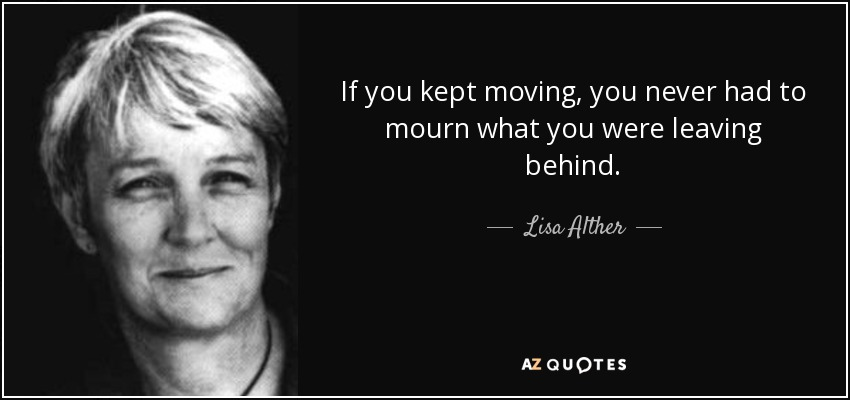 If you kept moving, you never had to mourn what you were leaving behind. - Lisa Alther