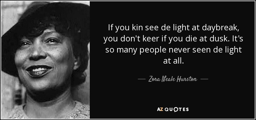 If you kin see de light at daybreak, you don't keer if you die at dusk. It's so many people never seen de light at all. - Zora Neale Hurston