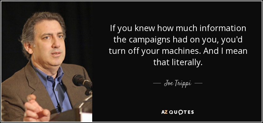 If you knew how much information the campaigns had on you, you'd turn off your machines. And I mean that literally. - Joe Trippi