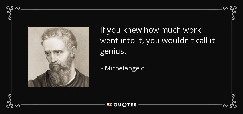 If you knew how much work went into it, you wouldn't call it genius. - Michelangelo