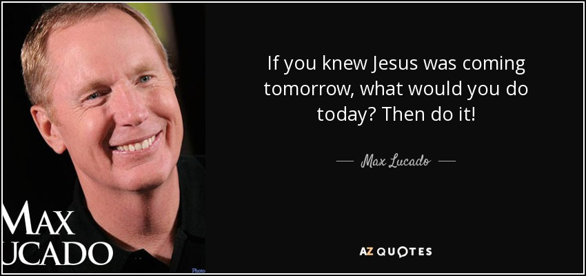 If you knew Jesus was coming tomorrow, what would you do today? Then do it! - Max Lucado