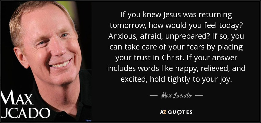 If you knew Jesus was returning tomorrow, how would you feel today? Anxious, afraid, unprepared? If so, you can take care of your fears by placing your trust in Christ. If your answer includes words like happy, relieved, and excited, hold tightly to your joy. - Max Lucado