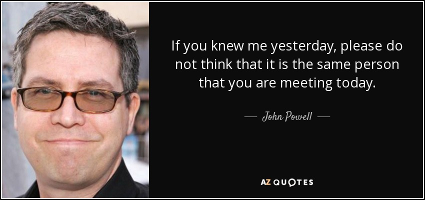 If you knew me yesterday, please do not think that it is the same person that you are meeting today. - John Powell