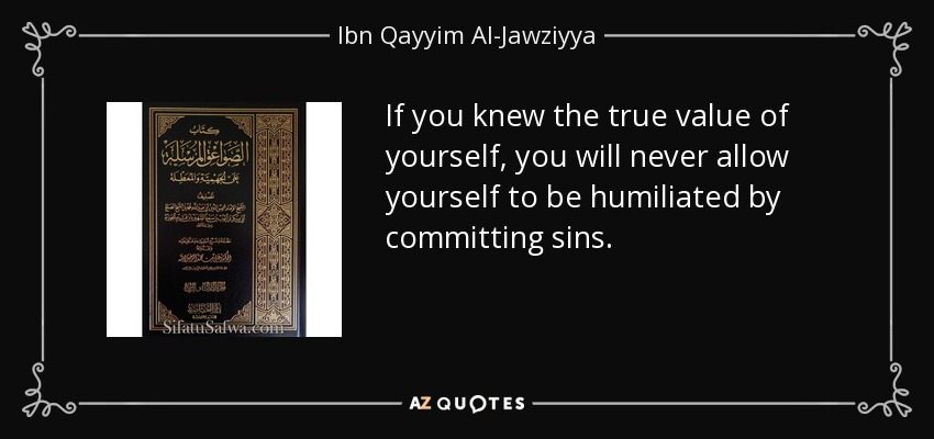 If you knew the true value of yourself, you will never allow yourself to be humiliated by committing sins. - Ibn Qayyim Al-Jawziyya