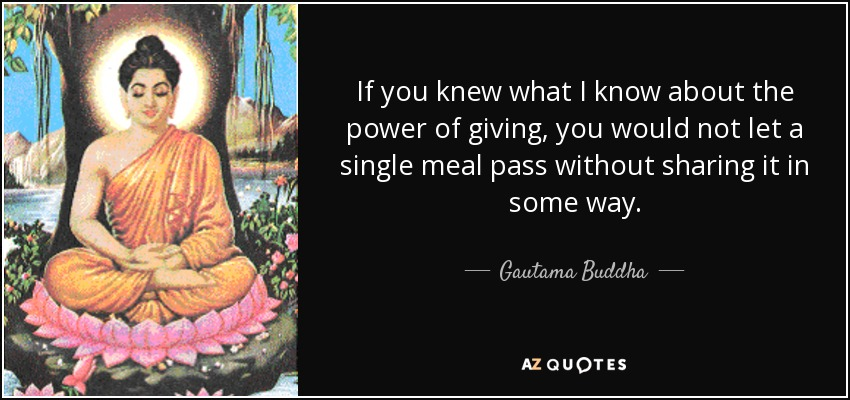 If you knew what I know about the power of giving, you would not let a single meal pass without sharing it in some way. - Gautama Buddha