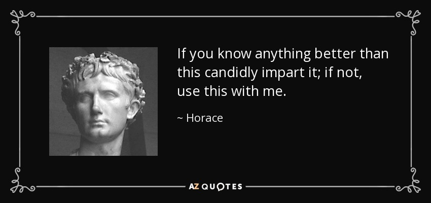 If you know anything better than this candidly impart it; if not, use this with me. - Horace