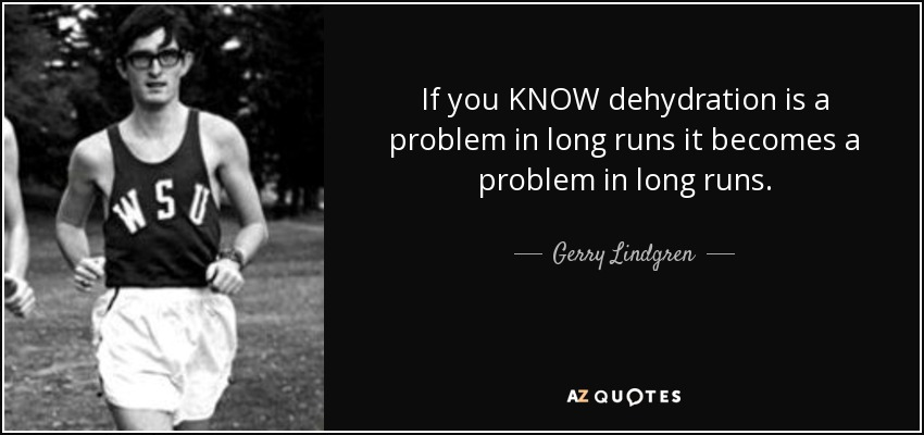 If you KNOW dehydration is a problem in long runs it becomes a problem in long runs. - Gerry Lindgren