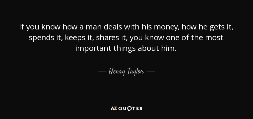 If you know how a man deals with his money, how he gets it, spends it, keeps it, shares it, you know one of the most important things about him. - Henry Taylor