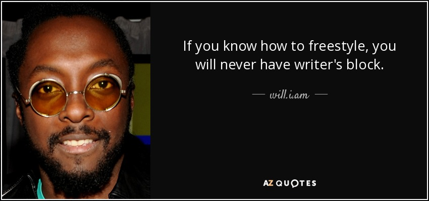 If you know how to freestyle, you will never have writer's block. - will.i.am
