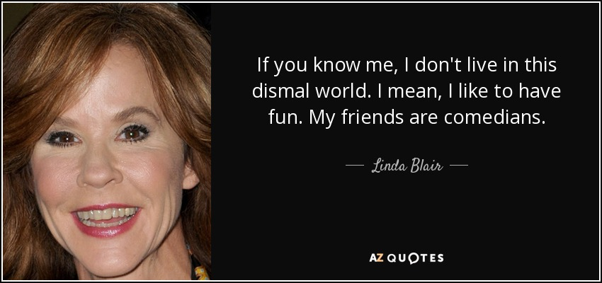 If you know me, I don't live in this dismal world. I mean, I like to have fun. My friends are comedians. - Linda Blair
