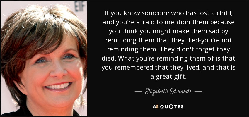 If you know someone who has lost a child, and you're afraid to mention them because you think you might make them sad by reminding them that they died-you're not reminding them. They didn't forget they died. What you're reminding them of is that you remembered that they lived, and that is a great gift. - Elizabeth Edwards