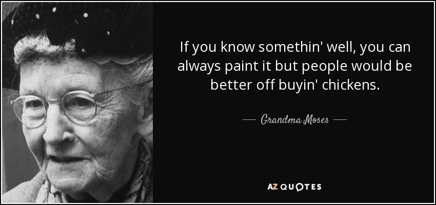 If you know somethin' well, you can always paint it but people would be better off buyin' chickens. - Grandma Moses