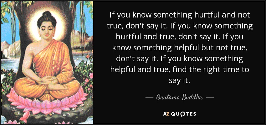 If you know something hurtful and not true, don't say it. If you know something hurtful and true, don't say it. If you know something helpful but not true, don't say it. If you know something helpful and true, find the right time to say it. - Gautama Buddha